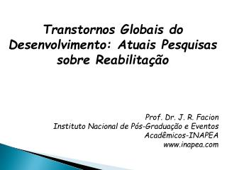 Transtornos Globais do Desenvolvimento: Atuais Pesquisas sobre Reabilitação Prof. Dr. J. R. Facion
