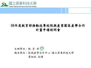 主辦單位:教 育 部 報告單位:區域產學合作中心 - 國立屏東科技大學           黃炳欽 經理