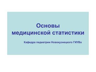 Основы  медицинской статистики Кафедра педиатрии Новокузнецкого ГИУВа