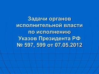 Задачи органов исполнительной власти  по исполнению  Указов Президента РФ № 597, 599 от 07.05.2012