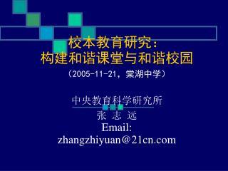 校本教育研究: 构建和谐课堂与和谐校园  ( 2005-11-21 ,棠湖中学) 中央教育科学研究所 张 志 远 Email:   zhangzhiyuan@21cn