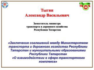 Тыгин   Александр Васильевич  Заместитель министра  транспорта и дорожного хозяйства