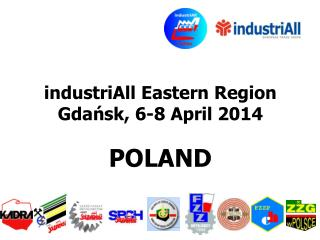 industriAll Eastern Region Gdańsk ,  6 - 8  April 2014 POLAND