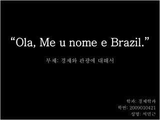 """""""Ola, Me u nome e Brazil."""" ( 올라 ,  메우 노미 에 브라질 )"""