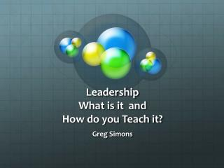 Leadership What is it  and  How do you Teach it?