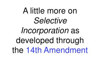 A little more on  Selective Incorporation  as developed through the  14th Amendment