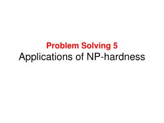Problem Solving 5 Applications of NP-hardness