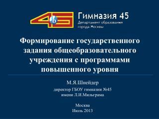 М.Я.Шнейдер директор ГБОУ гимназии №45 имени Л.И.Мильграма Москва Июль 2013