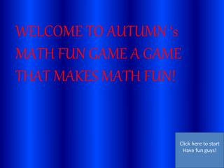 WELCOME TO AUTUMN 's MATH FUN GAME A GAME THAT MAKES MATH FUN!