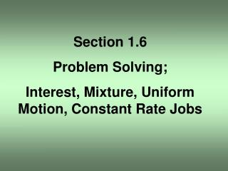 Section 1.6 Problem Solving; Interest, Mixture, Uniform Motion, Constant Rate Jobs