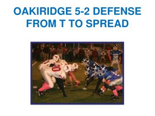 OAKIRIDGE 5-2 DEFENSE  FROM T TO SPREAD