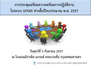 การประชุมเตรียมความพร้อมการปฏิบัติงาน ในระบบ  GFMIS  ช่วงสิ้นปีงบประมาณ พ.ศ. 255 7