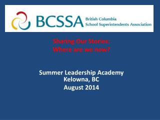 Sharing Our Stories:  Where  a re we now? Summer  Leadership  Academy Kelowna, BC August 2014