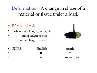 Deformation  - A change in shape of a material or tissue under a load.