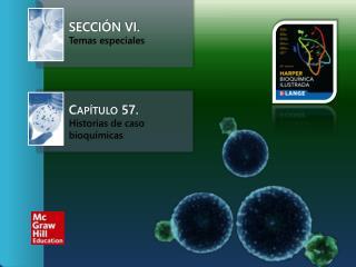 Sección VI. Temas especiales  Capítulo 57.   Historias de caso bioquímicas