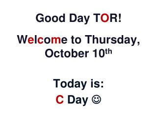 Good Day T O R! W e l c o m e to Thursday, October 10 th Today is: C  Day  