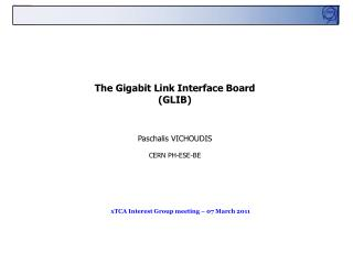 The Gigabit Link Interface Board  (GLIB) Paschalis VICHOUDIS CERN PH-ESE-BE
