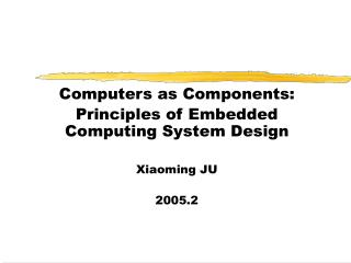 Computers as Components: Principles of Embedded Computing System Design Xiaoming JU 2005.2
