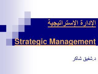 الإدارة الإستراتيجية Strategic Management د.شفيق شاكر