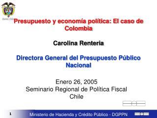 Presupuesto y econom a pol tica: El caso de Colombia  Carolina Renteria  Directora General del Presupuesto P blico Nacio