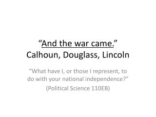 """ And the war came. "" Calhoun, Douglass, Lincoln"