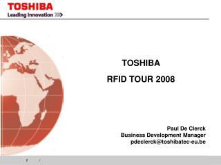TOSHIBA  RFID TOUR 2008 Paul De Clerck Business Development Manager pdeclerck@toshibatec-eu.be