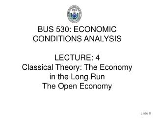 BUS 530: ECONOMIC CONDITIONS ANALYSIS LECTURE: 4 Classical Theory: The Economy in the Long Run