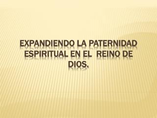 Expandiendo  la  Paternidad  espiritual en  el  Reino de Dios.