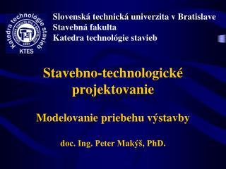 Stavebno-technologické projektovanie Modelovanie priebehu výstavby doc. Ing. Peter Makýš, PhD.