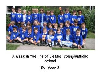 A week in the life of Jessie  Younghusband School               By  Year 2