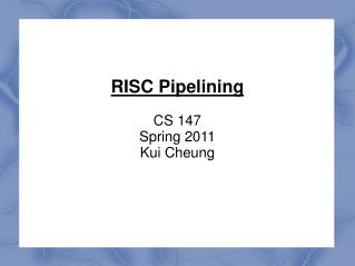 RISC Pipelining CS 147 Spring 2011 Kui Cheung
