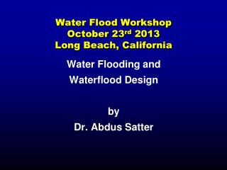 Water Flood Workshop October 23 rd  2013 Long Beach, California