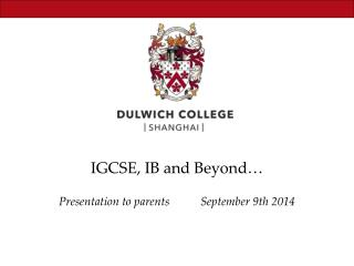 IGCSE, IB and Beyond… Presentation to parents 	September 9 th 2014