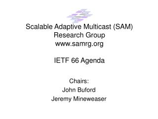 Scalable Adaptive Multicast (SAM) Research Group samrg IETF 66 Agenda