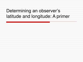 Determining an observer's latitude and longitude: A primer