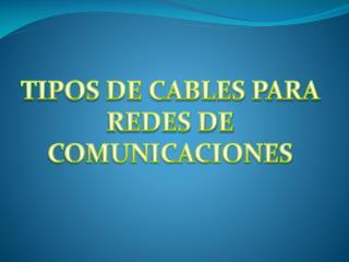 TIPOS DE CABLES PARA  REDES DE COMUNICACIONES