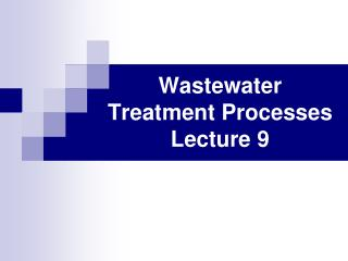 Wastewater Treatment Processes Lecture 9