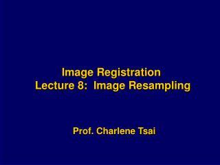Image Registration  Lecture 8:  Image Resampling