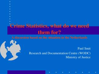 Crime Statistics, what do we need them for A discussion based on the situation in the Netherlands