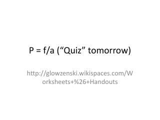 "P = f/a (""Quiz"" tomorrow)"