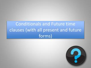 Conditionals and Future time clauses (with all present and future forms)