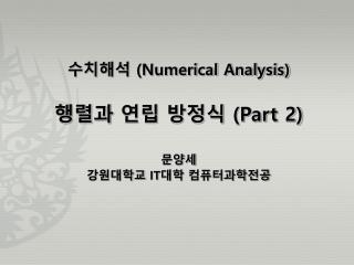 수치해석  (Numerical Analysis) 행렬과 연립 방정식  (Part 2) 문양세 강원대학교  IT 대학  컴퓨터과학전공