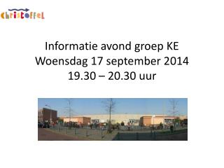 Informatie avond groep KE Woensdag 17 september 2014 19.30 – 20.30 uur