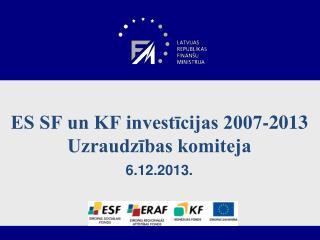 ES SF un KF investīcijas 2007-2013 Uzraudzības komiteja 6.12.2013.