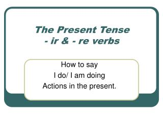 The Present Tense  - ir & - re verbs
