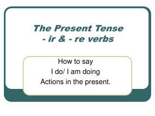 The Present Tense  - ir & - re verbs