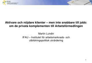 Martin Lundin IFAU – Institutet för arbetsmarknads- och utbildningspolitisk utvärdering