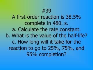a. Ln[A]= -Kt +Ln[A] o Ln[61.5]= -K(480) + Ln[100] Ln[.615]= -K(480) K=0.00101