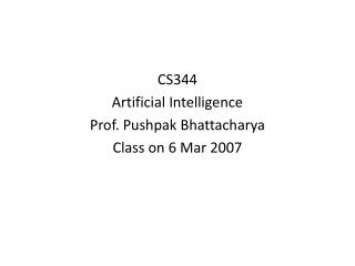 CS344 Artificial Intelligence Prof. Pushpak Bhattacharya Class on 6 Mar 2007