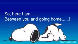 So, here I am.......  Between you and going home......!